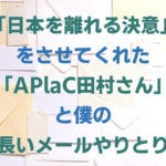「日本を離れる決意」をさせてくれた「APlaC田村さん」と僕の長いメールやりとり